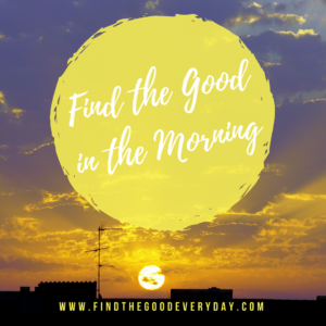 Find the Good In the MORNING