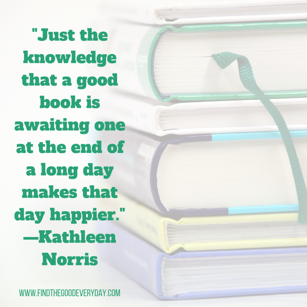 """Reading Resolutions Quote 2 """"Just the knowledge that a good book is awaiting one at the end of a long day makes that day happier."""" —Kathleen Norris"""