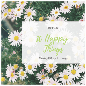 FTG30 days 11 to 15 - Day 15 HAPPY - 10 (or more) Happy Things
