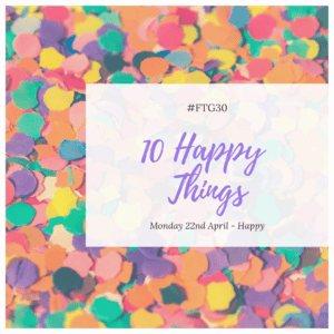 FTG30 days 21 to 25 - Day 22 - HAPPY - 10 Happy Things
