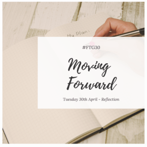 FTG30 day 30 - REFLECTION - Moving Forward