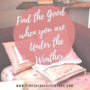 Find the Good When You Are Under the Weather
