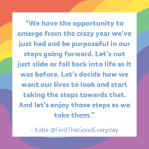 """Creating Healthy Habits quote by Katie at Find the Good Everyday which reads """"We have the opportunity to emerge from the crazy year we've just had and be purposeful in our steps going forward. Let's not just slide or fall back into life as it was before. Let's decide how we want our lives to look and start taking the steps towards that. And let's enjoy those steps as we take them."""""""